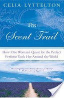 The Scent Trail_ How One Woman_s Quest for the Perfect Perfume Took Her ... - Celia Lyttelton - Google Books